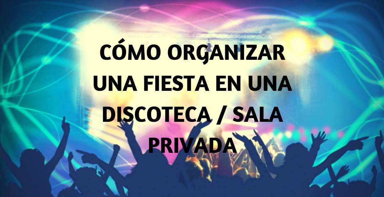 Cómo organizar una fiesta en discoteca o sala privada